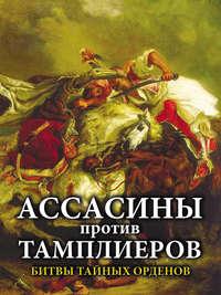 - Ассасины против тамплиеров. Битвы тайных орденов