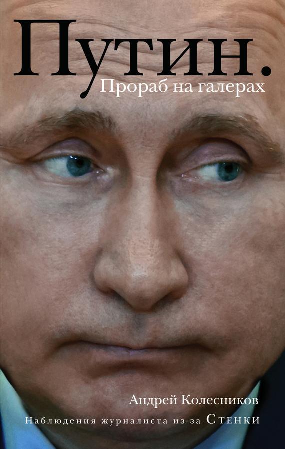 Андрей Колесников Путин. Прораб на галерах владимир колесников застарое