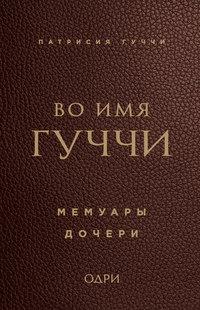 Патрисия Гуччи - Во имя Гуччи. Мемуары дочери