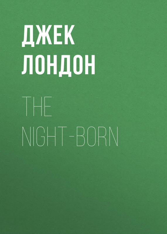 Джек Лондон The Night-Born джек лондон зов предков
