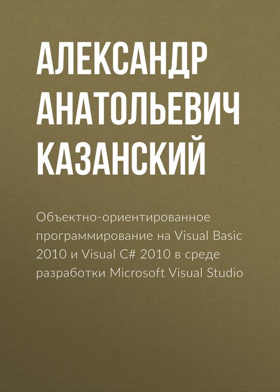 Александр Анатольевич Казанский Объектно-ориентированное программирование на Visual Basic 2010 и Visual C# 2010 в среде разработки Microsoft Visual Studio start here learn microsoft visual basic 2012