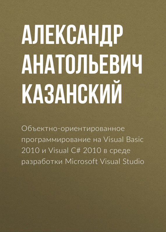 Александр Анатольевич Казанский Объектно-ориентированное программирование на Visual Basic 2010 и Visual C# 2010 в среде разработки Microsoft Visual Studio visual basic 2008 程序设计教程