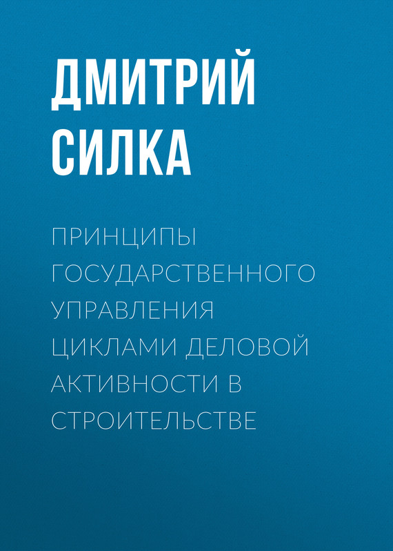 Обложка книги Принципы государственного управления циклами деловой активности в строительстве, автор Дмитрий Силка