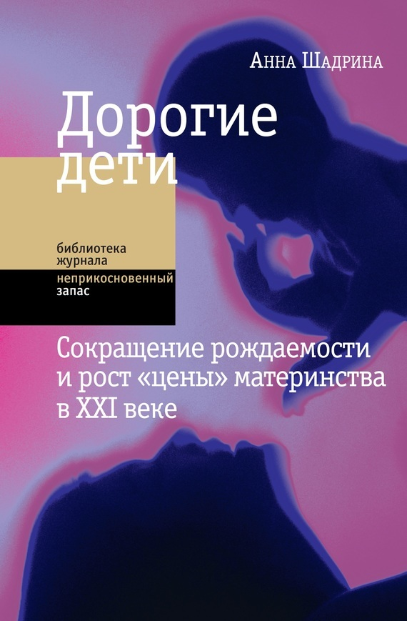 Анна Шадрина - Дорогие дети: сокращение рождаемости и рост «цены» материнства в XXI веке