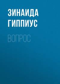 Зинаида Гиппиус - Вопрос