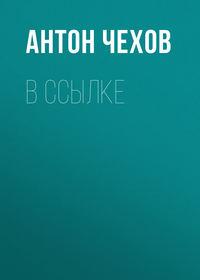 Антон Чехов - В ссылке