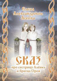Елена Александровна Асеева - Сказ про сестрицу Алёнку ибратцаОрея