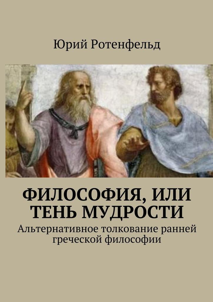 Юрий Ротенфельд Философия, или Тень мудрости. Альтернативное толкование ранней греческой философии