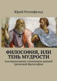 Юрий Ротенфельд - Философия, или Тень мудрости. Альтернативное толкование ранней греческой философии