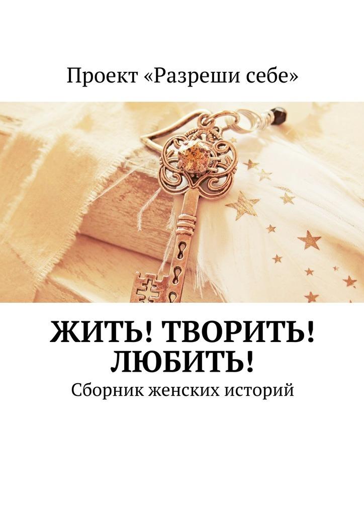 Мария Точилина Жить! Творить! Любить! Сборник женских историй