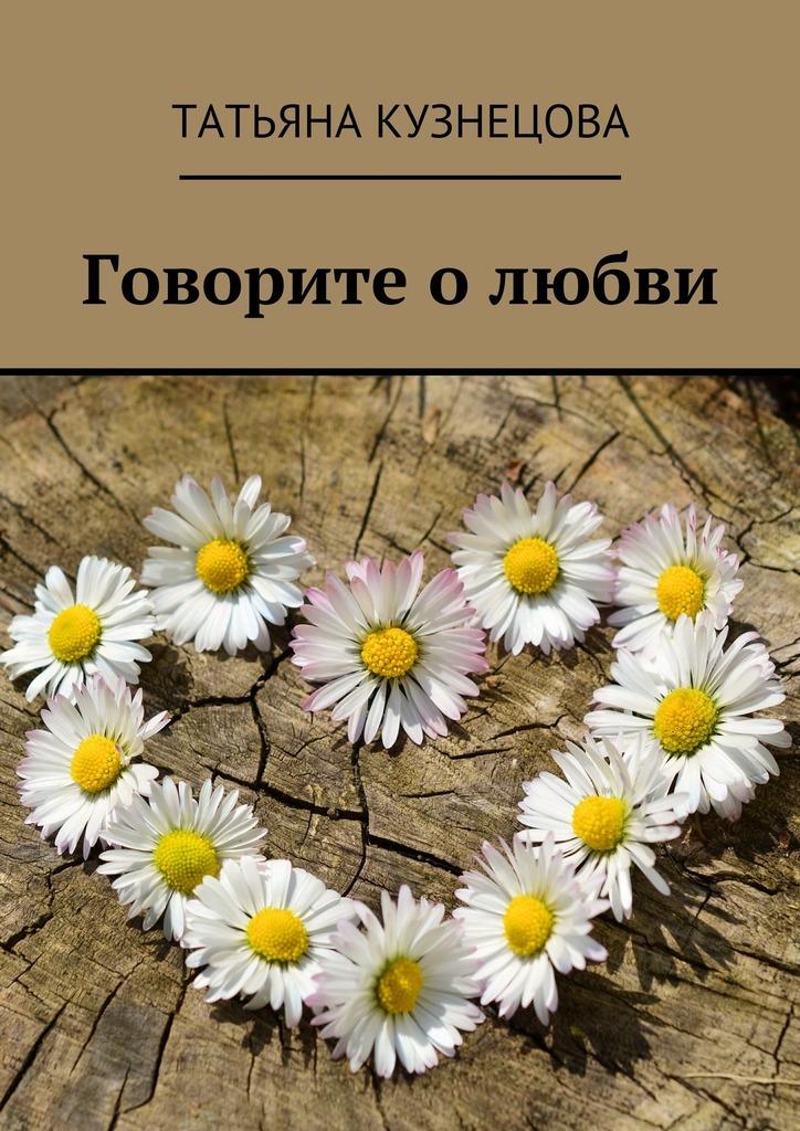 Татьяна Кузнецова Говорите олюбви книги издательство аст стихи о любви