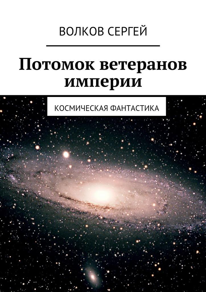 Сергей Волков Потомок ветеранов империи. Космическая фантастика спайс в челябинске адрес