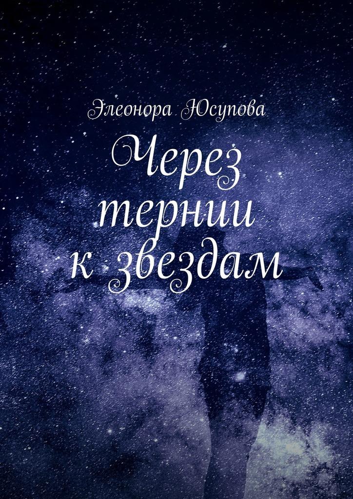 Элеонора Юсупова Через тернии кзвездам полина николаева простые истины параллельные миры сборник