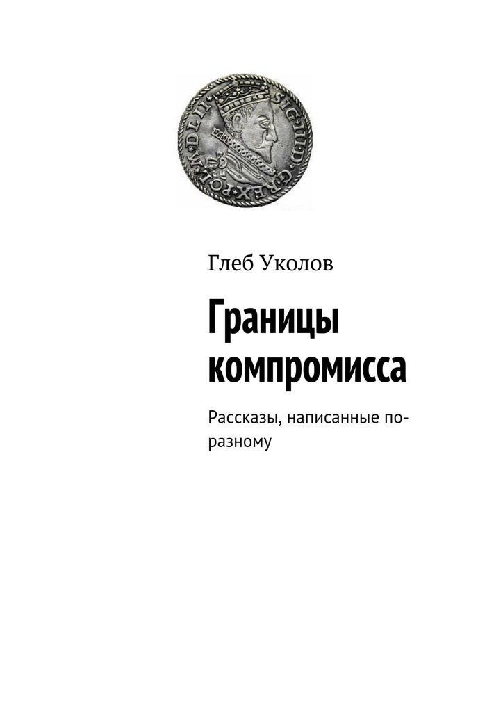 Глеб Уколов Границы компромисса. Рассказы, написанные по-разному