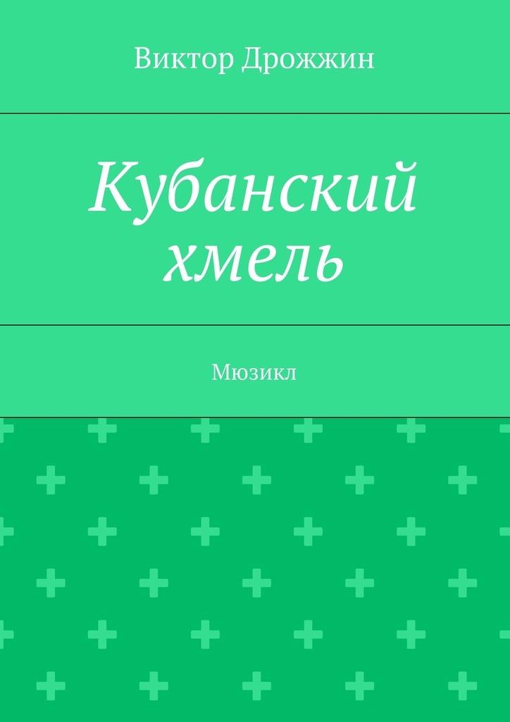 Виктор Васильевич Дрожжин Кубанский хмель. Мюзикл