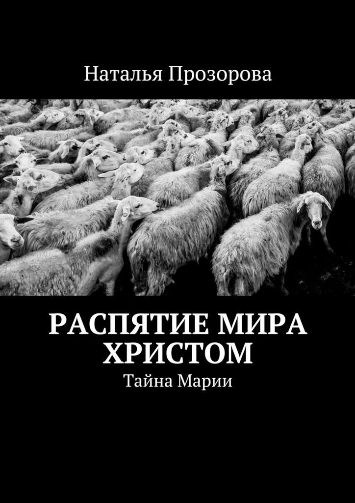 Наталья Прозорова Распятие мира Христом. Тайна Марии связь на промышленных предприятиях