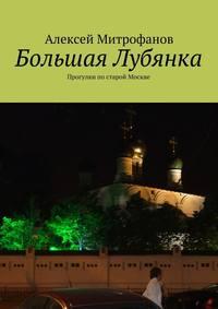 Алексей Митрофанов - Большая Лубянка. Прогулки постарой Москве