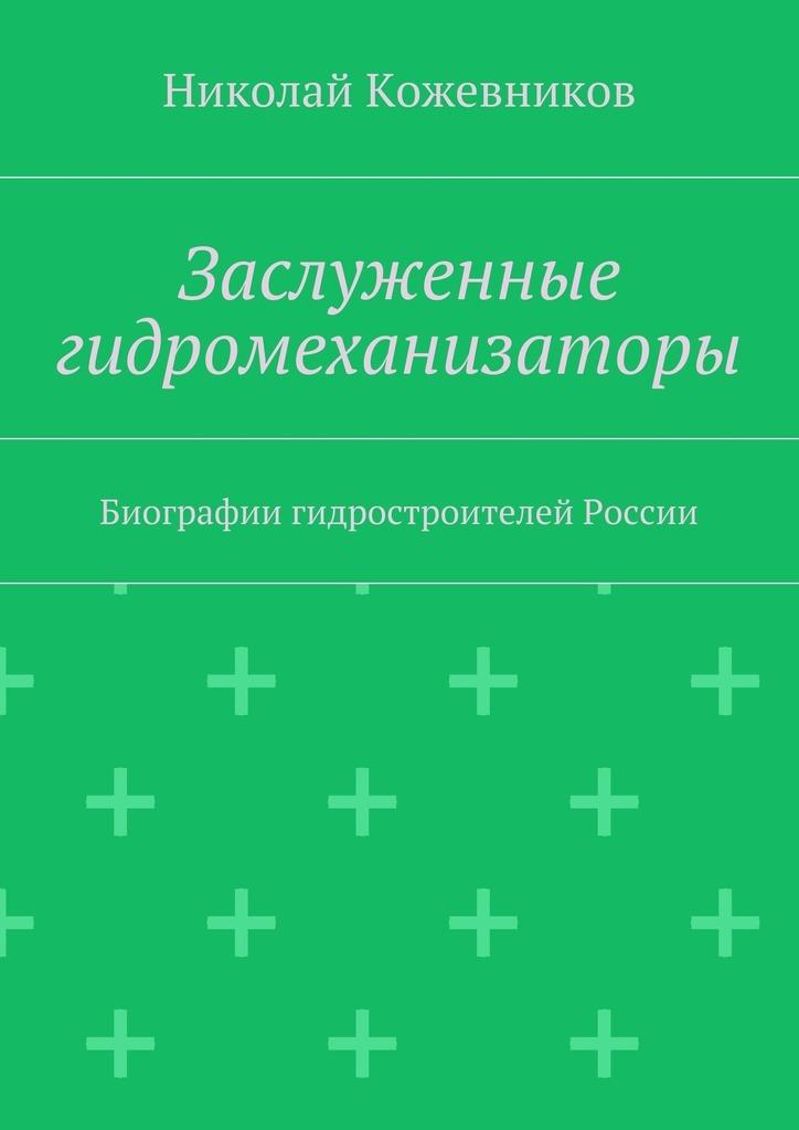 Заслуженные гидромеханизаторы. Биографии гидростроителей России ( Николай Кожевников  )