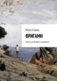 Иван Николаевич Седов - Оригами. Ничто небывает случайно!