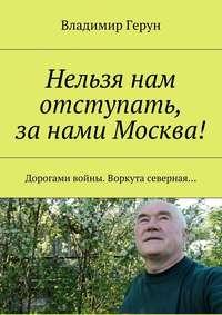 Владимир Герун - Нельзя нам отступать, занами Москва! Дорогами войны.Воркута северная…