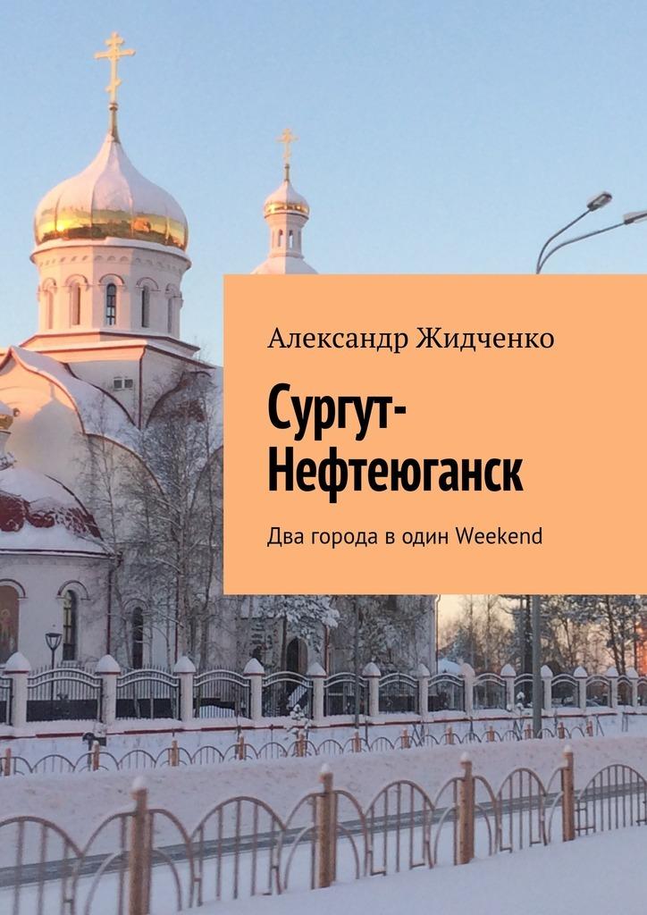 Александр Жидченко - Сургут-Нефтеюганск. Два города водин Weekend