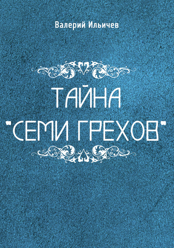 Валерий Ильичев Тайна «Семи грехов» ISBN: 978-5-00071-817-9 ильичев сергей ильич бесогоны повесть