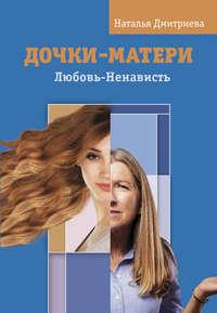 Наталья Дмитриева - Дочки-матери. Любовь-Ненависть