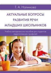 Татьяна Налимова - Актуальные вопросы развития речи младших школьников