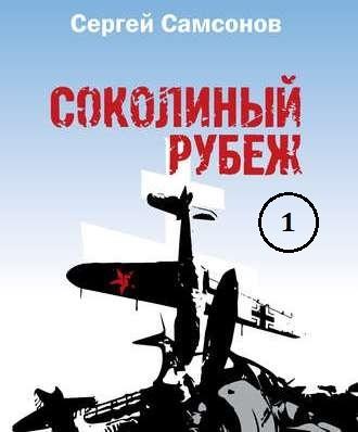 Сергей Самсонов. Соколиный рубеж (1-2 части)