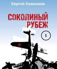 Сергей Самсонов - Соколиный рубеж (1-2 части)