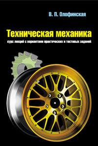 В. П. Олофинская - Техническая механика. Курс лекций с вариантами практических и тестовых заданий