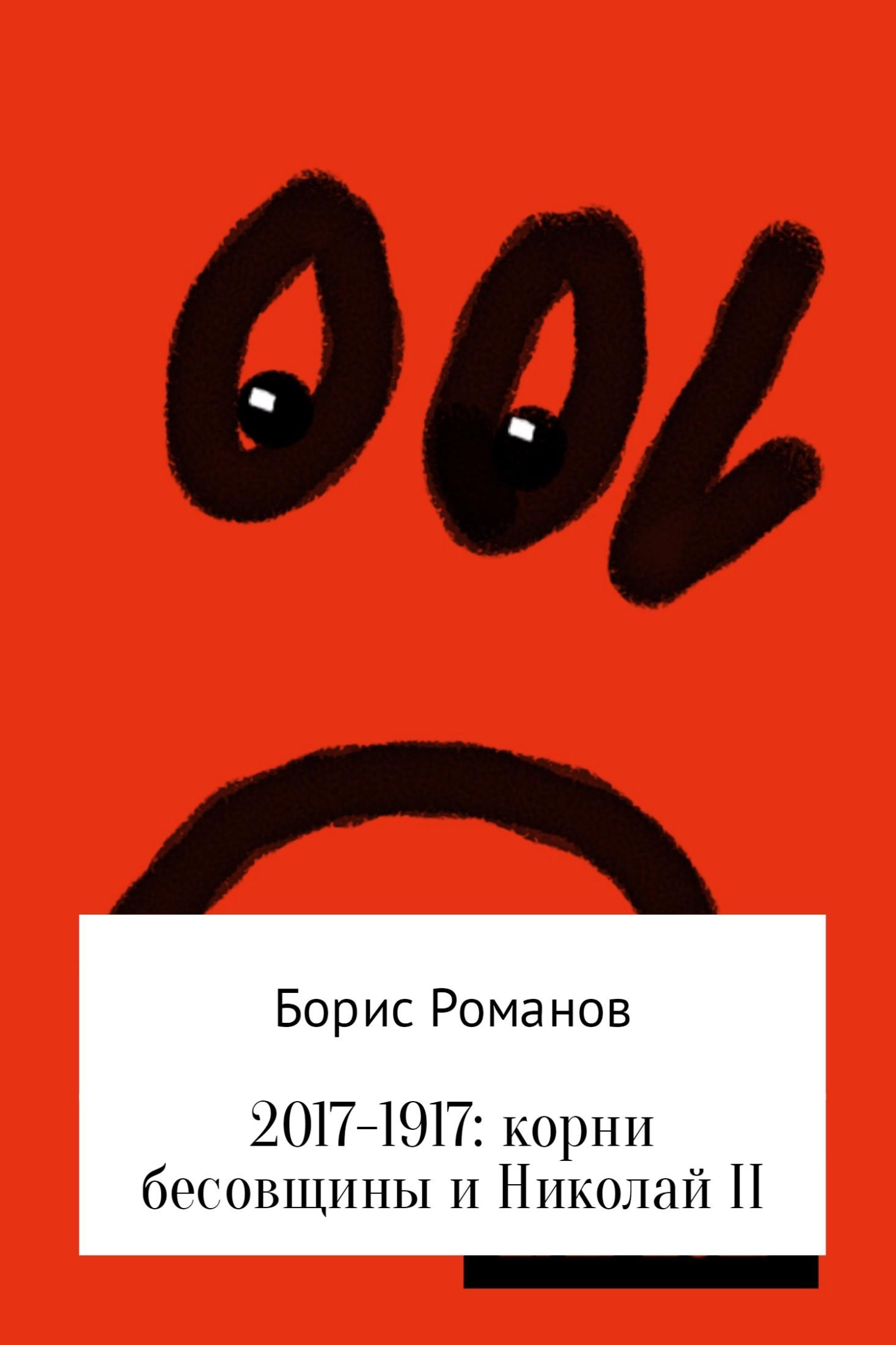 Борис Романов 2017-1917: корни бесовщины и Николай II нечаева наталья георгиевна последний июль декабря