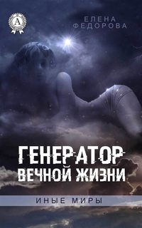 Елена Федорова - Генератор вечной жизни