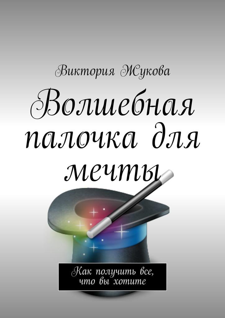 Виктория Викторовна Жукова Волшебная палочка для мечты наука для тех кто хочет все успеть