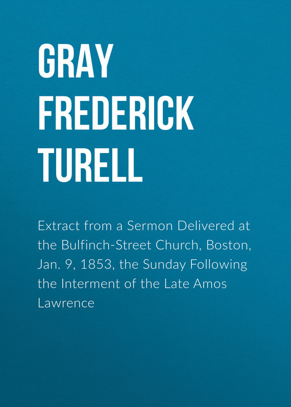 Gray Frederick Turell Extract from a Sermon Delivered at the Bulfinch-Street Church, Boston, Jan. 9, 1853, the Sunday Following the Interment of the Late Amos Lawrence