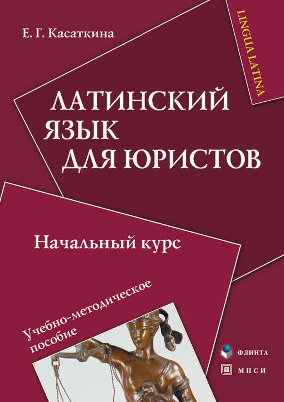 Е. Г. Касаткина Латинский язык для юристов. Начальный курс. Учебно-методическое пособие цены