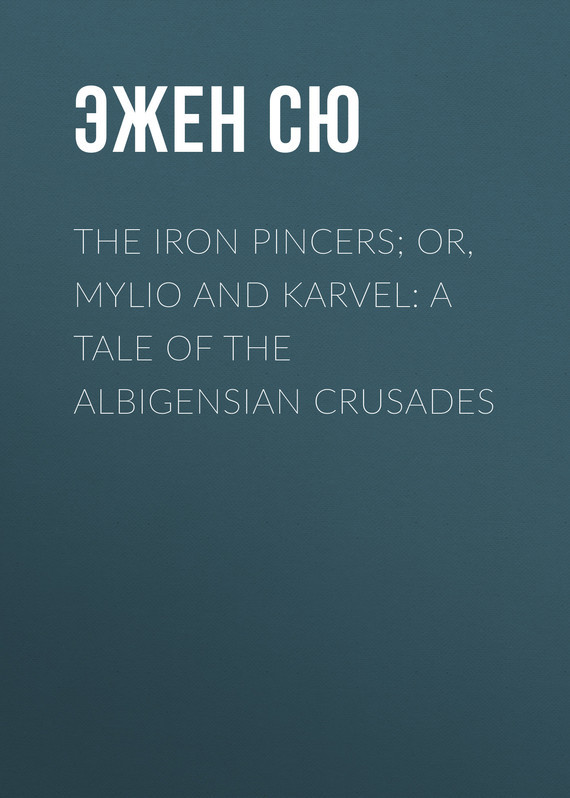 Эжен Сю The Iron Pincers; or, Mylio and Karvel: A Tale of the Albigensian Crusades