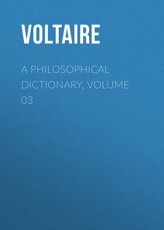 Вольтер A Philosophical Dictionary, Volume 03 вольтер ф м золотые цитаты классиков литературы вольтер