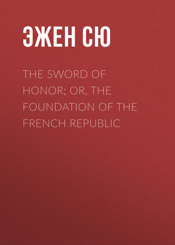 Эжен Сю The Sword of Honor; or, The Foundation of the French Republic эжен сю the mysteries of paris volume 1 of 6