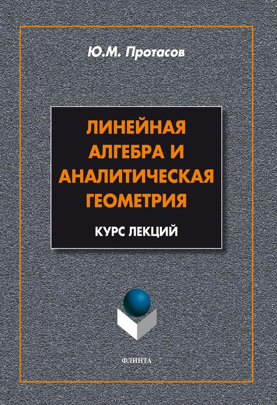 Ю. М. Протасов Линейная алгебра и аналитическая геометрия. Курс лекций кочетова ю ширшова е алгебра конечномерные пространства линейные операторы курс лекций