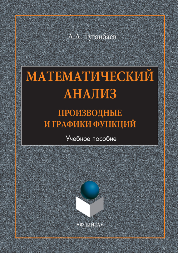 А. А. Туганбаев Математический анализ. Производные и графики функций. Учебное пособие