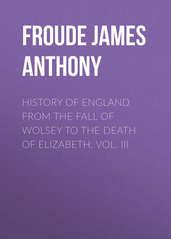 Froude James Anthony History of England from the Fall of Wolsey to the Death of Elizabeth. Vol. III friedrich ii memoirs of the house of brandenburg from the earliest accounts to the death of frederic i king of prussia