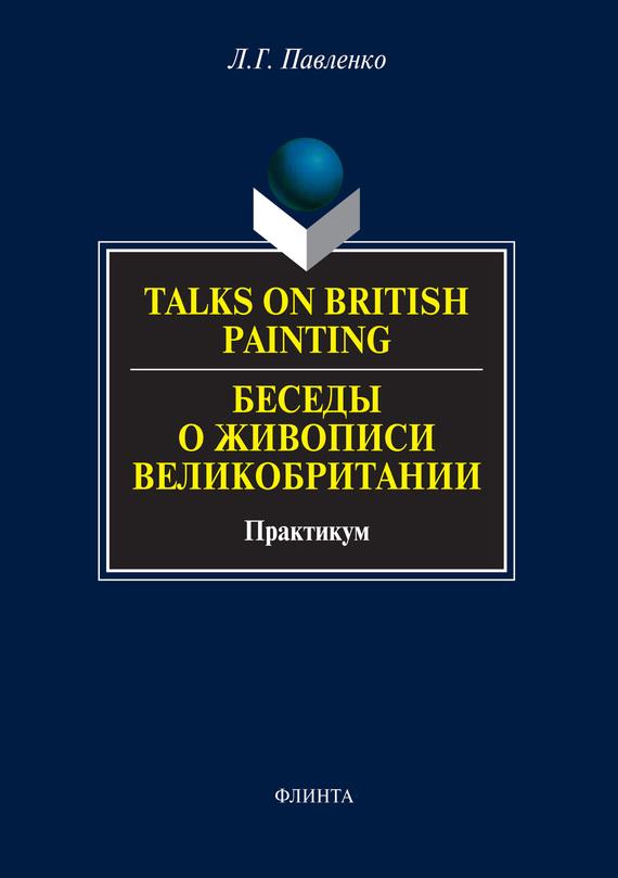 Л. Г. Павленко Talks on British Painting / Беседы о живописи Великобритании. Практикум ted talks слова меняют мир первое официальное руководство по публичным выступлениям