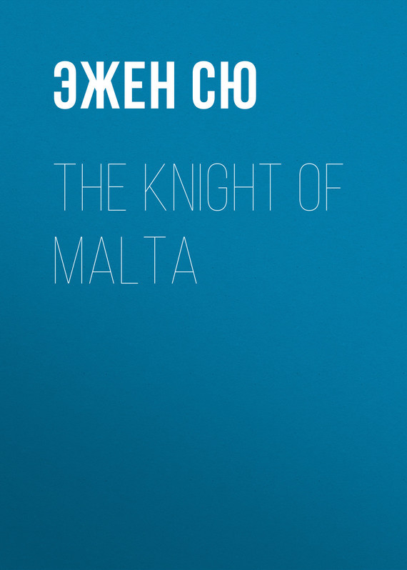 Эжен Сю The Knight of Malta эжен сю the blacksmith s hammer or the peasant code a tale of the grand monarch