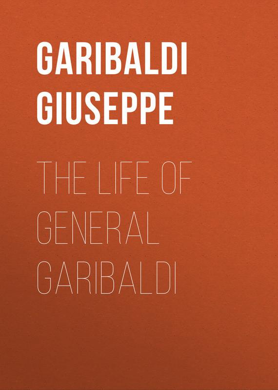 Garibaldi Giuseppe The Life of General Garibaldi garibaldi velaria feria de durango