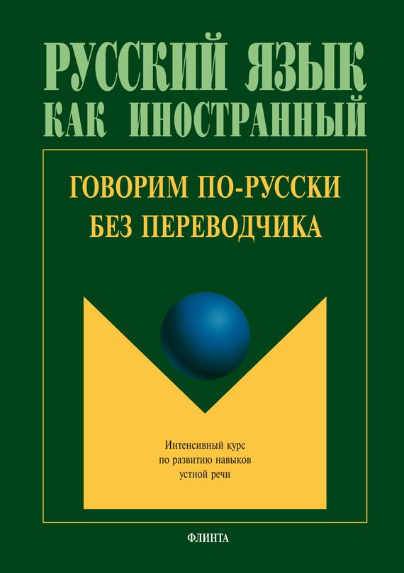 Коллектив авторов Говорим по-русски без переводчика. Интенсивный курс по развитию навыков устной речи