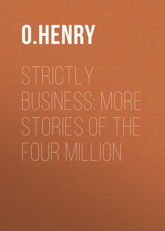 О. Генри Strictly Business: More Stories of the Four Million henry o strictly business