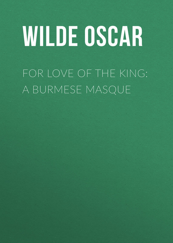 Оскар Уайльд. For Love of the King: A Burmese Masque