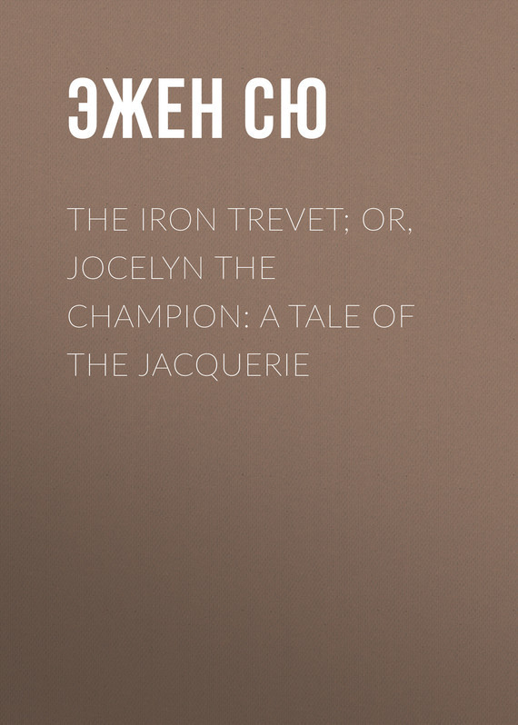 Эжен Сю The Iron Trevet; or, Jocelyn the Champion: A Tale of the Jacquerie the orphan s tale