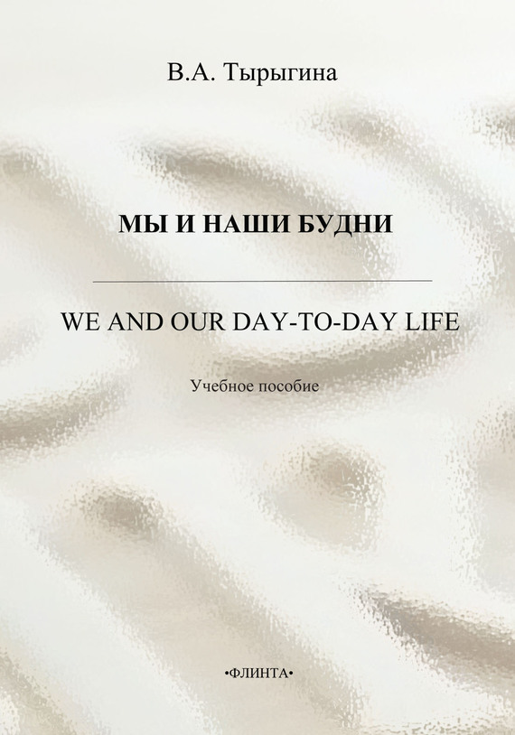 В. А. Тырыгина Мы и наши будни. We and our day-to-day life. Учебное пособие we and our day to day life